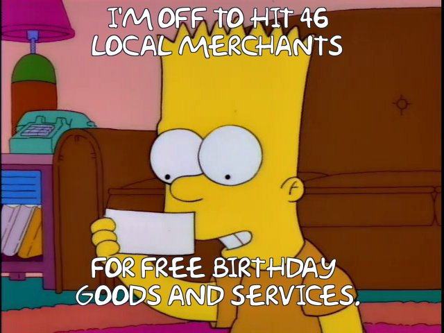 I'm off to hit 46 local merchants for free birthday goods and services.